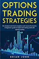Options Trading Strategies: THE SIMPLEST AND MOST COMPLETE CRASH COURSE FOR INCOME A Beginner's Guide to Invest and Make Profit with Options Trading
