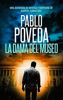 La Dama del Museo: Una aventura de intriga y suspense de Gabriel Caballero (Series detective privado crimen y misterio nº 9) (Spanish Edition) by [Pablo Poveda]