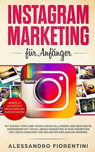 Instagram Marketing für Anfänger: Mit diesen Tipps und Tricks mehr Followers und Reichweite generieren mit Social Media Marketing in nur kürzester Zeit erfolgreicher und beliebter Influencer werden