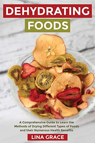 Why Should You Buy Dehydrating Foods: A Comprehensive Guide to Learn the Methods of Drying Different...