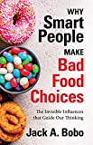 Why Smart People Make Bad Food Choices: The Invisible Influences that Guide Our Thinking (English Edition)