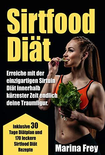Sirtfood Diät: Erreiche mit der einzigartigen Sirtuin Diät innerhalb kürzester Zeit endlich deine Traumfigur. Inklusive 30 Tage Diätplan und 170 leckere Sirtfood Diät Rezepte