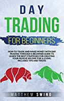 Day Trading for Beginners: How to Trade and Make Money with Day Strategy Through a Beginner Guide to Learn the Best Strategies for Creating Your Passive Income for a Living. Includes Tips and Tricks