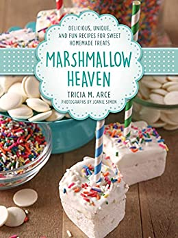 Marshmallow Heaven: Delicious, Unique, and Fun Recipes for Sweet Homemade Treats by [Tricia Arce, Joanie Simon]