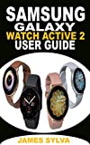 SAMSUNG GALAXY WATCH ACTIVE2 USER GUIDE: The Ultimate Practical Manual For Beginners, Seniors And Pros To Effectively Master And Operate The Samsung Galaxy Watch Active2 With Updated Tips And Tricks.