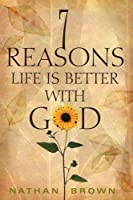 Seven Reasons Life Is Better with God