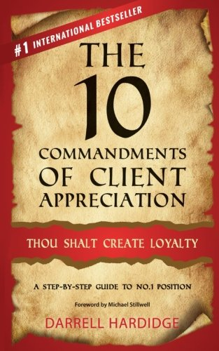 The 10 Commandments of Client Appreciation: Thou Shalt Create Loyalty - A Step-By-Step Guide to No. 1 Position
