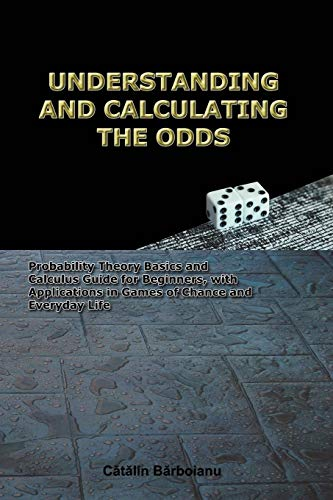 UNDERSTANDING AND CALCULATING THE ODDS: Probability Theory Basics and Calculus Guide for Beginners, with Applications in Games of Chance and Everyday Life