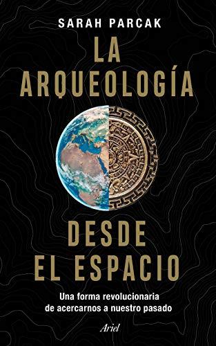 La arqueología desde el espacio: Una forma revolucionaria de acercarnos a nuestro pasado (Ariel)