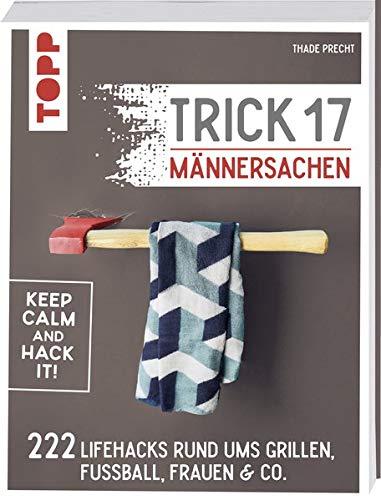 Trick 17 - Männersachen: 222 geniale Lifehacks rund um Grillen, Fußball, Frauen & Co.