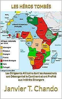 LES HÉROS TOMBÉS: Les Dirigeants Africains dont les Assassinats ont Désorganisé le Continent et ont Profité aux Intérêts Etrangers par [Janvier T. Chando, Janvier Tchouteu, Janvier Chouteu-Chando]