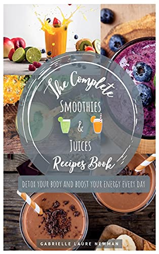 THE COMPLETE SMOOTHIES & JUICES RECIPES BOOK: DETOX YOUR BODY AND BOOST YOUR ENERGY EVERY DAY