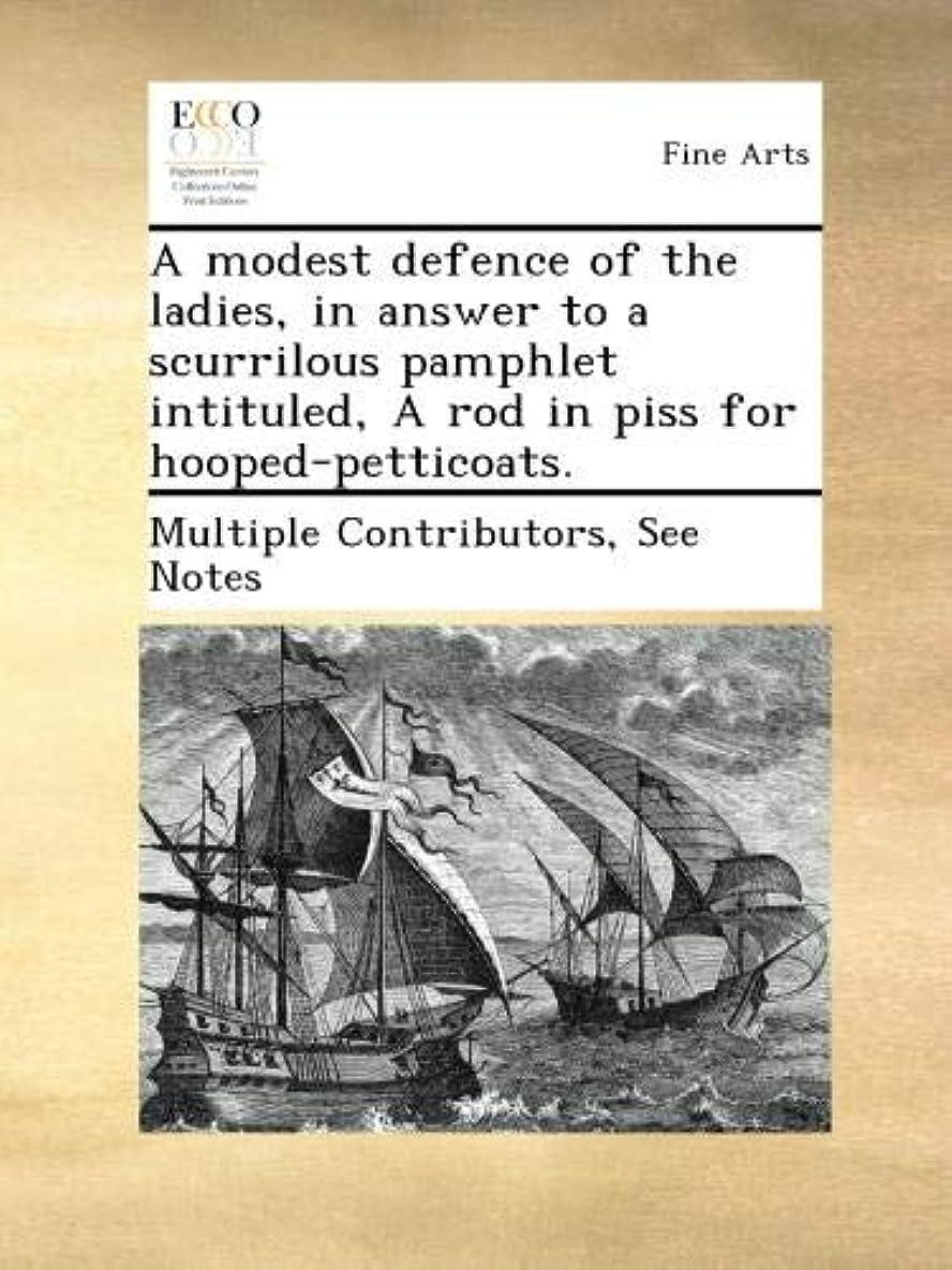 形成反動篭A modest defence of the ladies, in answer to a scurrilous pamphlet intituled, A rod in piss for hooped-petticoats.