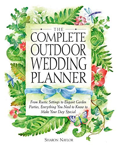 The Complete Outdoor Wedding Planner: From Rustic Settings to Elegant Garden Parties, Everything You Need to Know to Make Your Day Special