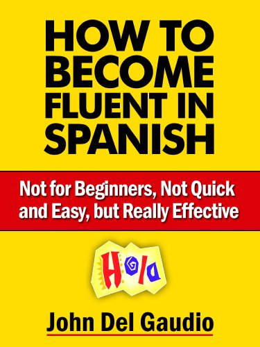 How To Become Fluent In Spanish: Not for Beginners, Not Quick and Easy, but Really Effective (Spanish Books Book 1)