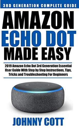Amazon Echo Dot Made Easy: 2019 Amazon Echo Dot 3rd Generation Essential User Guide with Step by Step Instructions, Tips, Tricks and Troubleshooting for ... Echo User Guide Book 2) (English Edition)