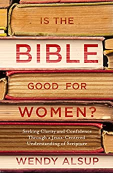 Is the Bible Good for Women?: Seeking Clarity and Confidence Through a Jesus-Centered Understanding of Scripture by [Wendy Horger Alsup]