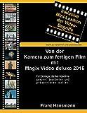 Von der Kamera zum fertigen Film mit Magix Video deluxe 2016: Für Einsteiger, die ihre Videofilme gekonnt präsentieren wollen. (German Edition)