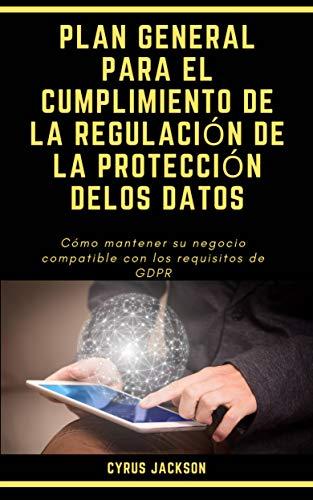PLAN GENERAL PARA EL CUMPLIMIENTO DE LA REGULACIÓN DE LA PROTECCIÓN DELOS DATOS: Cómo mantener su negocio compatible con los requisitos de GDPR
