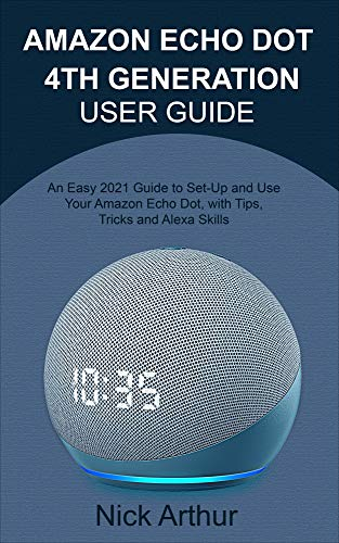 AMAZON ECHO DOT 4TH GENERATION USER GUIDE: An Easy 2021 Guide to Set-Up and Use Your Amazon Echo Dot, with Tips, Tricks and Alexa Skills