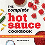 The Complete Hot Sauce Cookbook: 60 Fiery Hot Sauce Recipes from Around the World