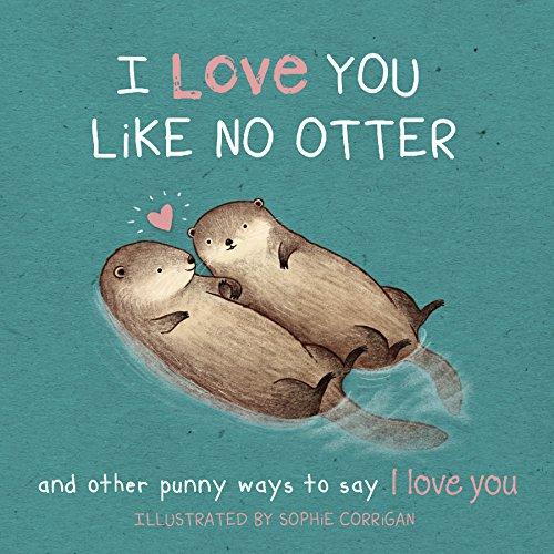 I Love You Like No Otter: Punny Ways to Say I Love You