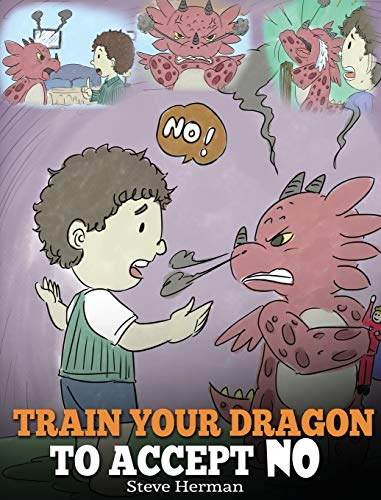 Train Your Dragon To Accept NO: Teach Your Dragon To Accept 'No' For An Answer. A Cute Children Story To Teach Kids About Disagreement, Emotions and Anger Management (7) (My Dragon Books)