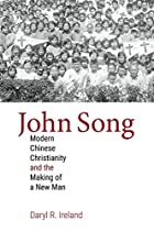John Song: Modern Chinese Christianity and the Making of a New Man (Studies in World Christianity)