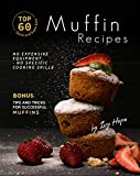 Top 60 Quick and Super Easy Muffin Recipes: No Expensive Equipment - No Specific Cooking Skills - Bonus: Tips and Tricks for Successful Muffins