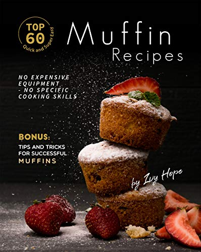 Top 60 Quick and Super Easy Muffin Recipes: No Expensive Equipment - No Specific Cooking Skills - Bonus: Tips and Tricks for Successful Muffins (English Edition)