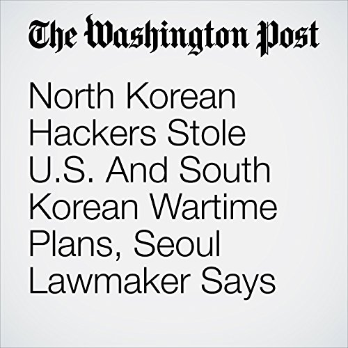 North Korean Hackers Stole U.S. And South Korean Wartime Plans, Seoul Lawmaker Says copertina