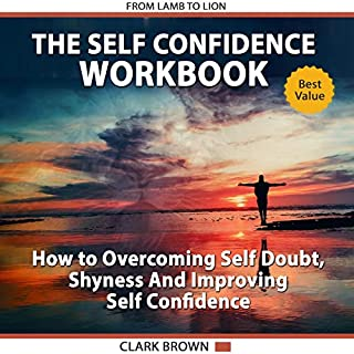 The Self Confidence Workbook: How to Overcoming Self Doubt, Shyness and Improving Self Confidence : How To Improving Self-Esteem, Gaining Confidence and Self Development cover art