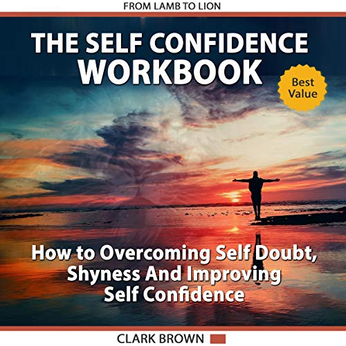 The Self Confidence Workbook: How to Overcoming Self Doubt, Shyness and Improving Self Confidence : How To Improving Self-Esteem, Gaining Confidence and Self Development audiobook cover art