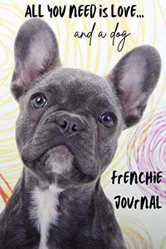 All You Need is Love…and a Dog: Frenchie Lined Journal / Notebook. French Bulldog Puppy Gift Idea