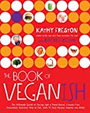 The Book of Veganish: The Ultimate Guide to Easing into a Plant-Based, Cruelty-Free, Awesomely Delicious Way to Eat, with 70 Easy Recipes Anyone can Make: A Cookbook - Kathy Freston