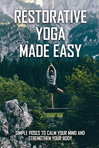Restorative Yoga Made Easy: Simple Poses To Calm Your Mind And Strengthen Your Body: Yoga Sequencing Books (English Edition)
