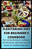 FLEXITARIAN DIET FOR BEGINNER;S COOKBOOK: the comprehensive cookbook for flexitarian diet and Mouthwatering, Healthy and Easy Recipes to Delight Your daily meal plan