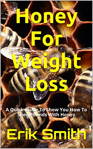 Honey For Weight Loss: A Quick Guide To Show You How To Shed Pounds With Honey
