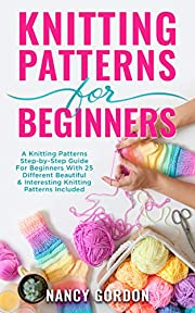 Knitting Patterns For Beginners: A Knitting Patterns Step-by-Step Guide For Beginners With 25 Different Beautiful & Interesting Knitting Patterns Included
