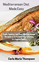 Mediterranean Diet Made Easy: Fresh, Healthy, and Easy Mediterranean Recipes to JumpStart Your Journey to Lifelong Health