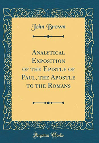 Analytical Exposition of the Epistle of Paul, the Apostle to the Romans (Classic Reprint)