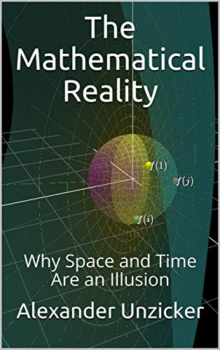 The Mathematical Reality: Why Space and Time Are an Illusion by [Alexander Unzicker]