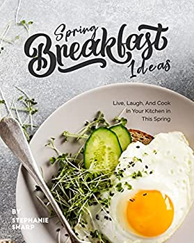 Spring Breakfast Ideas  Live Laugh And Cook in Your Kitchen in This Spring