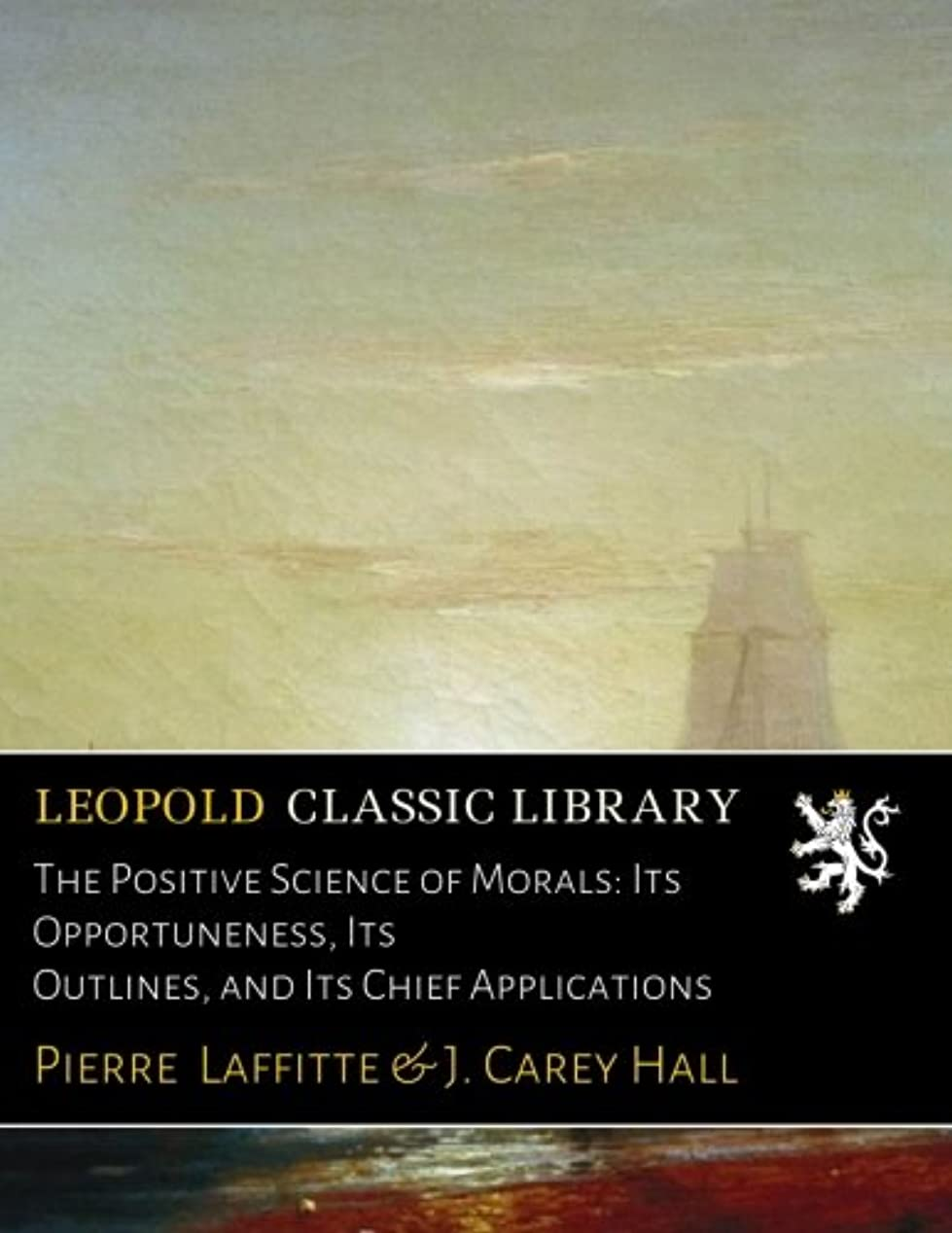 The Positive Science of Morals: Its Opportuneness, Its Outlines, and Its Chief Applications