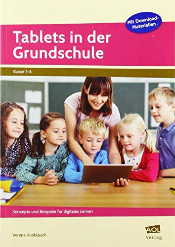 Tablets in der Grundschule: Konzepte und Beispiele für digitales Lernen (1. bis 6. Klasse)