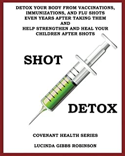 Shot Detox: Detox your body from vaccinations, immunizations, and flu shots even years after taking them.
