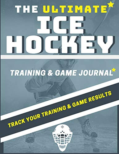 The Ultimate Ice Hockey Training and Game Journal: Record and Track Your Training Game and Season Performance: Perfect for Kids and Teen's: 8.5 x 11-inch x 80 Pages