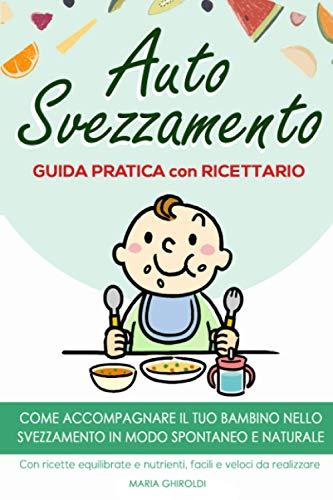 Autosvezzamento: Guida Pratica con Ricettario. Come accompagnare il tuo bambino nello svezzamento in modo spontaneo e naturale. Con ricette equilibrate e nutrienti, facili e veloci da realizzare.