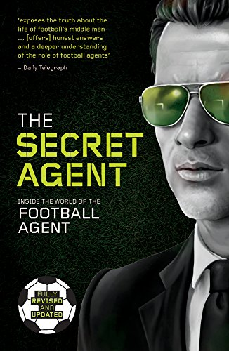The Secret Agent: Inside the World of the Football Agent: Fully Revised and Updated Edition of the Secret Agent: Inside the World of the Football Agent