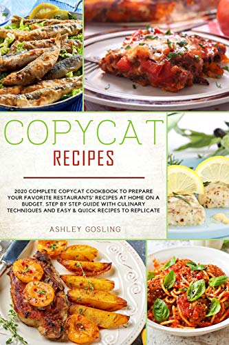 Copycat Recipes: 2020 Complete Copycat Cookbook to Prepare Your Favorite Restaurants' Recipes at Home on a Budget. Step by Step Guide with Culinary Techniques and Easy and Quick Recipes to Replicate